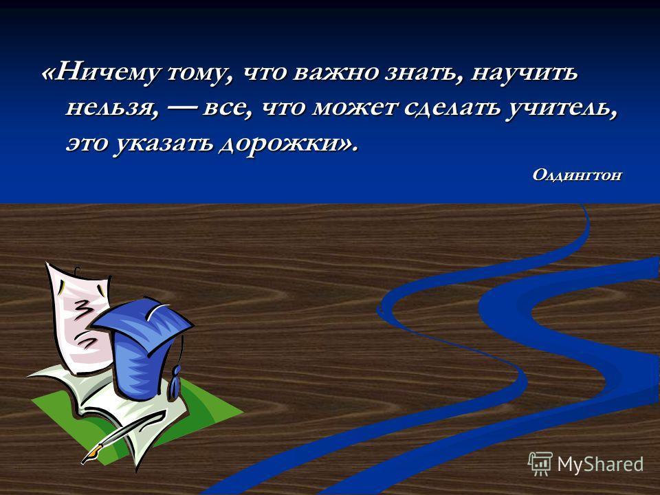 «Ничему тому, что важно знать, научить нельзя, все, что может сделать учитель, это указать дорожки». Олдингтон