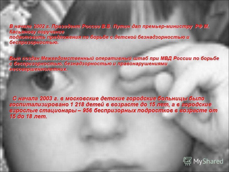 В начале 2002 г. Президент России В.В. Путин дал премьер-министру РФ М. Касьянову поручение подготовить предложения по борьбе с детской безнадзорностью и беспризорностью. Был создан Межведомственный оперативный штаб при МВД России по борьбе с бесприз