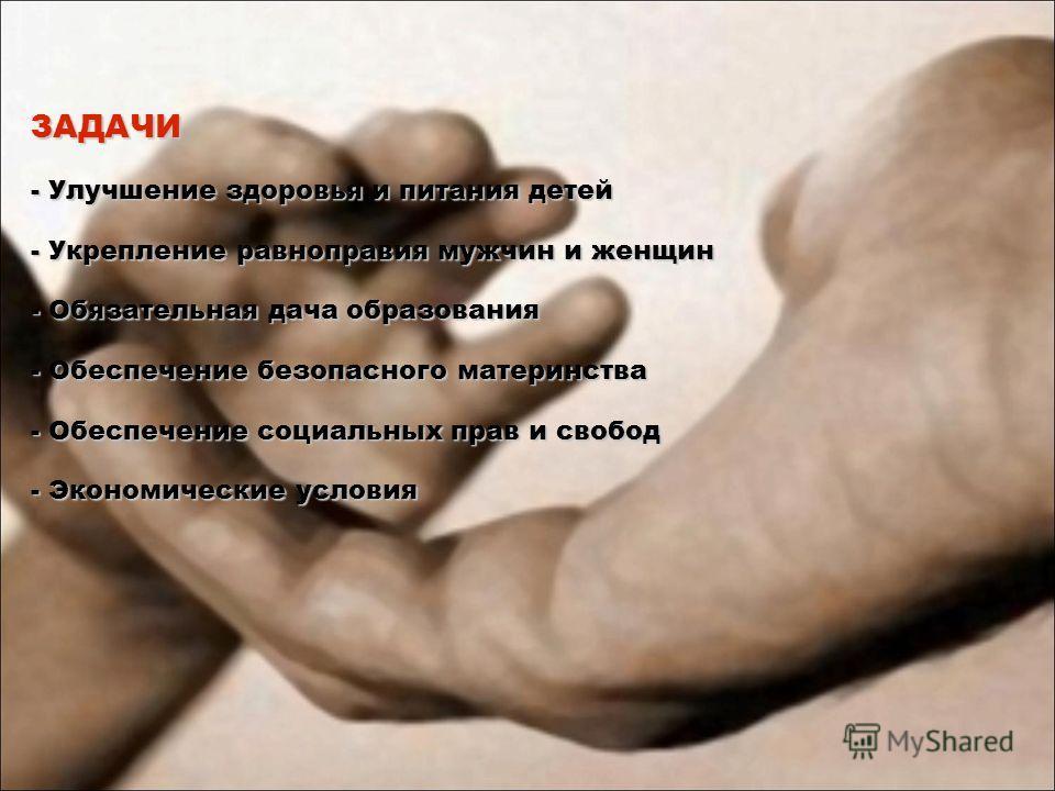 ЗАДАЧИ - Улучшение здоровья и питания детей - Укрепление равноправия мужчин и женщин - Обязательная дача образования - Обеспечение безопасного материнства - Обеспечение социальных прав и свобод - Экономические условия
