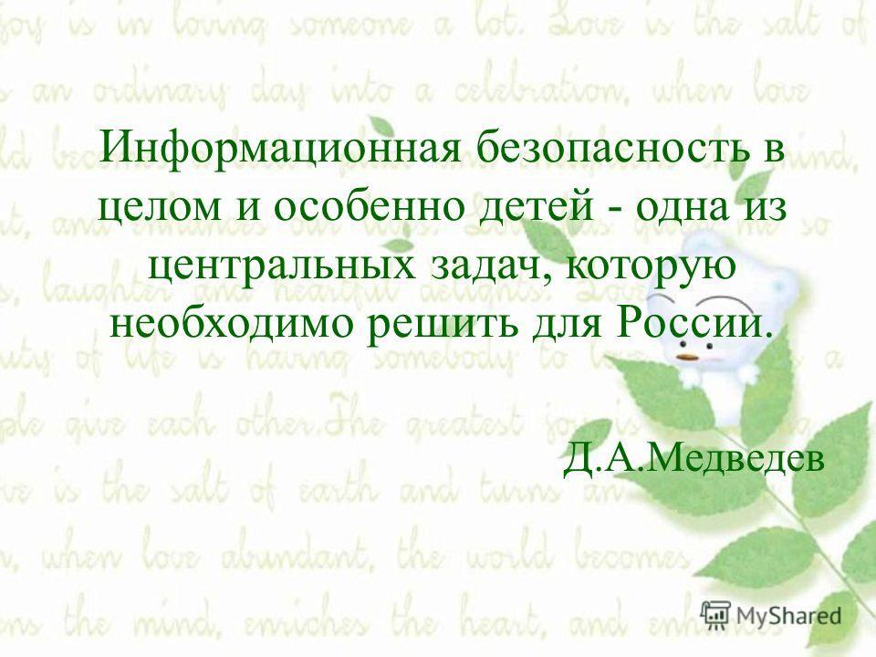 Информационная безопасность в целом и особенно детей - одна из центральных задач, которую необходимо решить для России. Д.А.Медведев