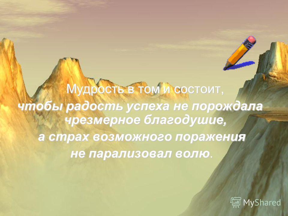 М удрость в том и состоит, чтобы радость успеха не порождала чрезмерное благодушие, а страх возможного поражения не парализовал волю.