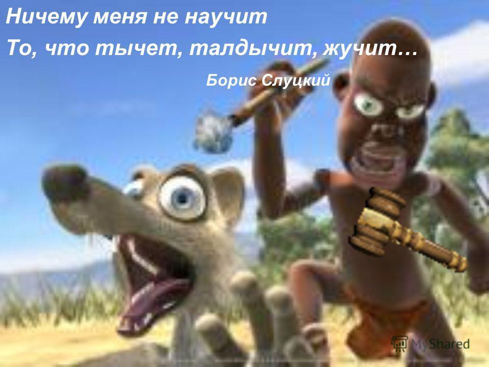 Борис Слуцкий Ничему меня не научит То, что тычет, талдычит, жучит…