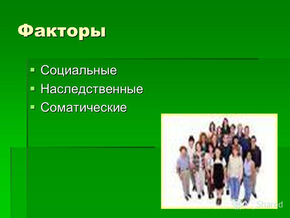 Факторы Социальные Социальные Наследственные Наследственные Соматические Соматические