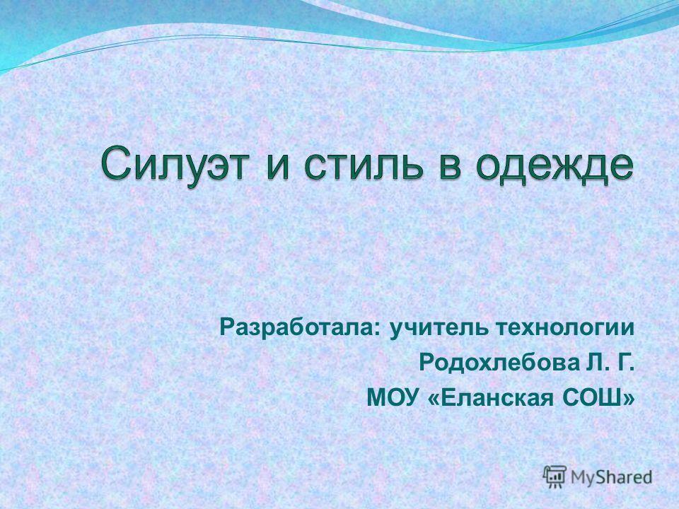Разработала: учитель технологии Родохлебова Л. Г. МОУ «Еланская СОШ»