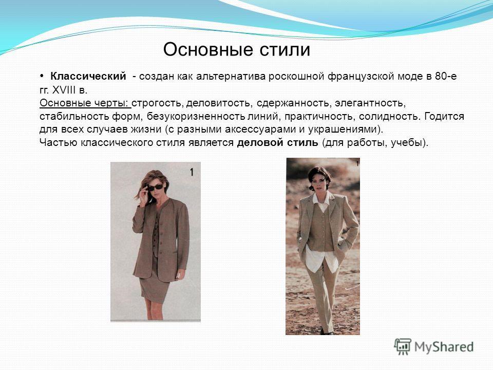 Основные стили Классический - создан как альтернатива роскошной французской моде в 80-е гг. XVIII в. Основные черты: строгость, деловитость, сдержанность, элегантность, стабильность форм, безукоризненность линий, практичность, солидность. Годится для