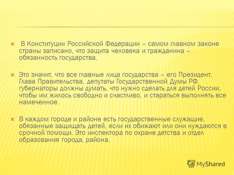 В Конституции Российской Федерации – самом главном законе страны записано, что защита человека и гражданина – обязанность государства. Это значит, что все главные лица государства – его Президент, Глава Правительства, депутаты Государственной Думы РФ