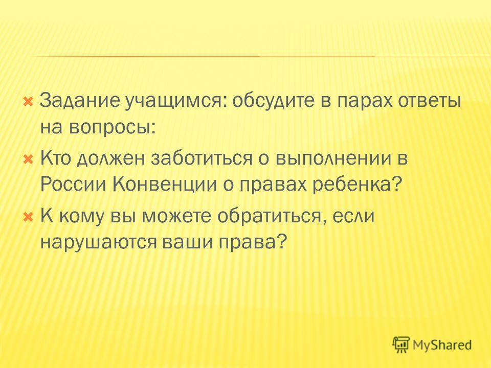 Задание учащимся: обсудите в парах ответы на вопросы: Кто должен заботиться о выполнении в России Конвенции о правах ребенка? К кому вы можете обратиться, если нарушаются ваши права?