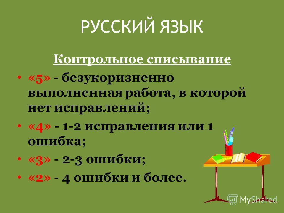 РУССКИЙ ЯЗЫК Контрольное списывание «5» - безукоризненно выполненная работа, в которой нет исправлений; «4» - 1-2 исправления или 1 ошибка; «3» - 2-3 ошибки; «2» - 4 ошибки и более.