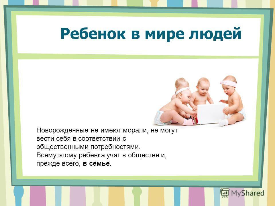 Ребенок в мире людей Новорожденные не имеют морали, не могут вести себя в соответствии с общественными потребностями. Всему этому ребенка учат в обществе и, прежде всего, в семье.
