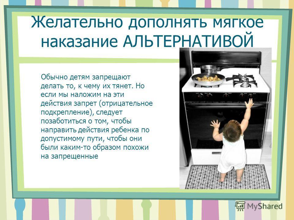 Желательно дополнять мягкое наказание АЛЬТЕРНАТИВОЙ Обычно детям запрещают делать то, к чему их тянет. Но если мы наложим на эти действия запрет (отрицательное подкрепление), следует позаботиться о том, чтобы направить действия ребенка по допустимому