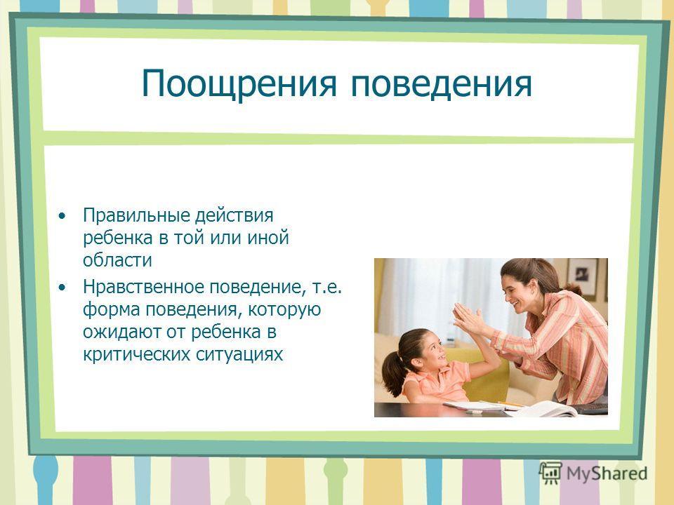 Поощрения поведения Правильные действия ребенка в той или иной области Нравственное поведение, т.е. форма поведения, которую ожидают от ребенка в критических ситуациях