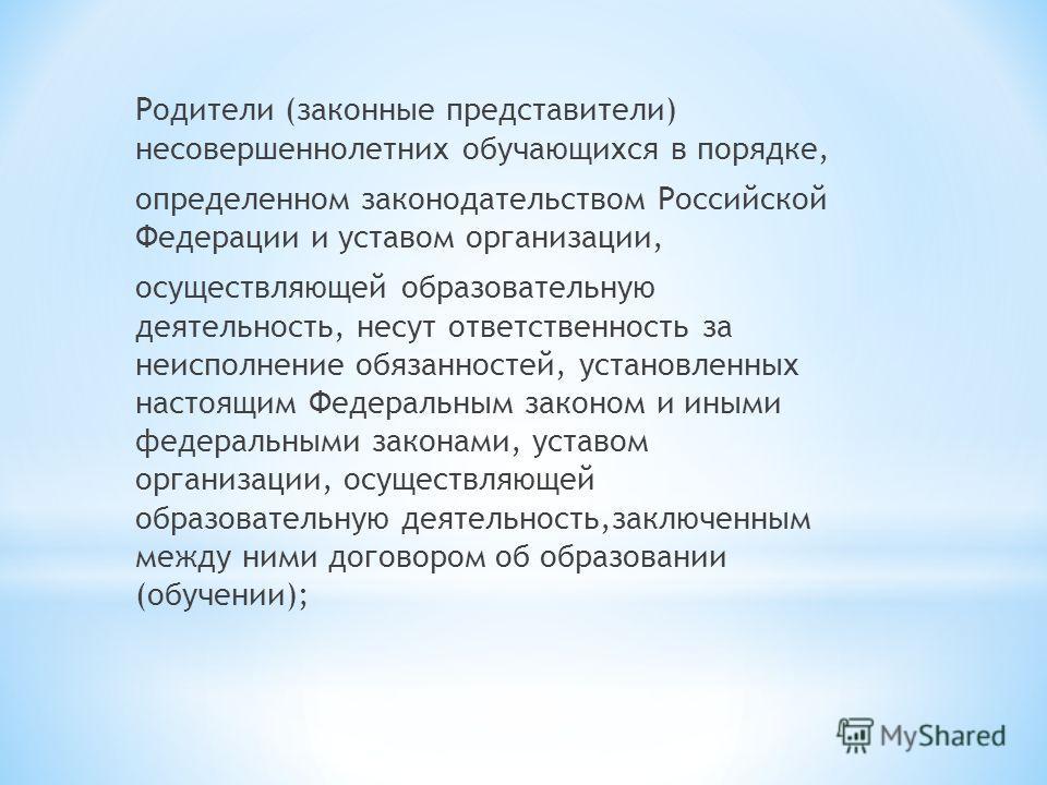 Родители (законные представители) несовершеннолетних обучающихся в порядке, определенном законодательством Российской Федерации и уставом организации, осуществляющей образовательную деятельность, несут ответственность за неисполнение обязанностей, ус
