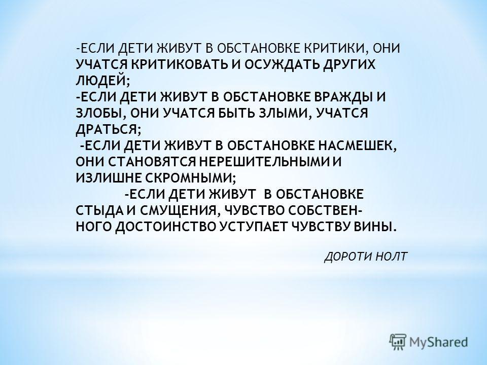 -ЕСЛИ ДЕТИ ЖИВУТ В ОБСТАНОВКЕ КРИТИКИ, ОНИ УЧАТСЯ КРИТИКОВАТЬ И ОСУЖДАТЬ ДРУГИХ ЛЮДЕЙ; -ЕСЛИ ДЕТИ ЖИВУТ В ОБСТАНОВКЕ ВРАЖДЫ И ЗЛОБЫ, ОНИ УЧАТСЯ БЫТЬ ЗЛЫМИ, УЧАТСЯ ДРАТЬСЯ; -ЕСЛИ ДЕТИ ЖИВУТ В ОБСТАНОВКЕ НАСМЕШЕК, ОНИ СТАНОВЯТСЯ НЕРЕШИТЕЛЬНЫМИ И ИЗЛИШН