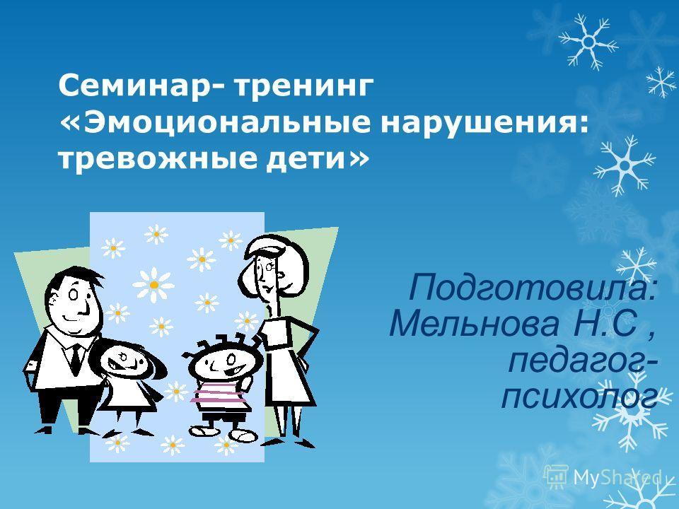 Семинар- тренинг «Эмоциональные нарушения: тревожные дети» Подготовила: Мельнова Н.С, педагог- психолог