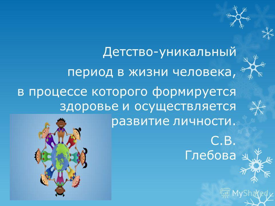 Детство-уникальный период в жизни человека, в процессе которого формируется здоровье и осуществляется развитие личности. С.В. Глебова
