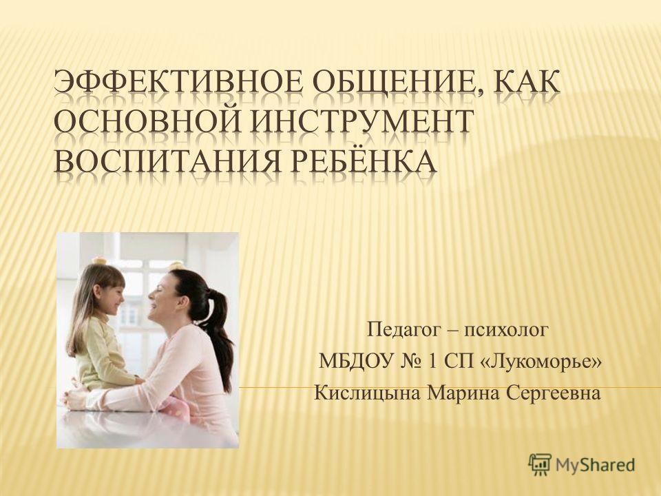 Педагог – психолог МБДОУ 1 СП «Лукоморье» Кислицына Марина Сергеевна