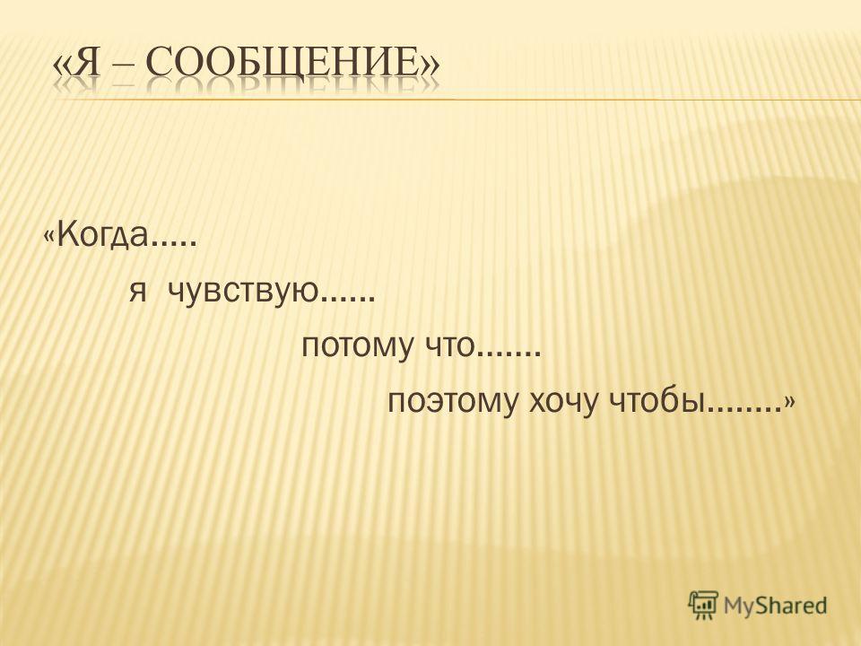«Когда….. я чувствую…... потому что……. поэтому хочу чтобы……..»