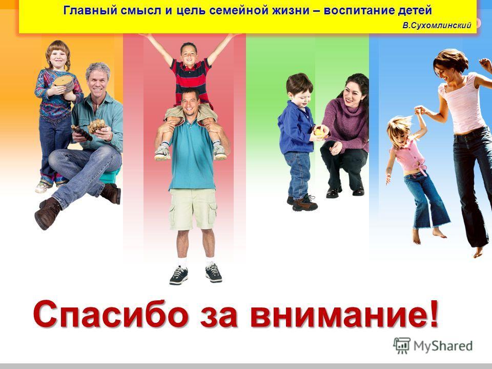 L/O/G/O Спасибо за внимание! Главный смысл и цель семейной жизни – воспитание детей В.Сухомлинский