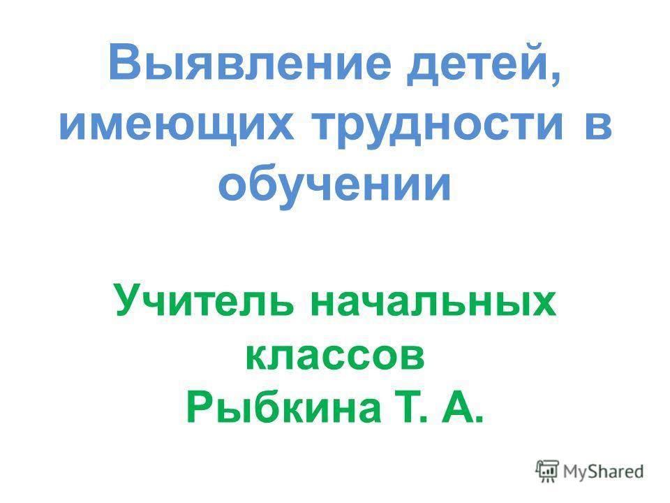 Выявление детей, имеющих трудности в обучении Учитель начальных классов Рыбкина Т. А.
