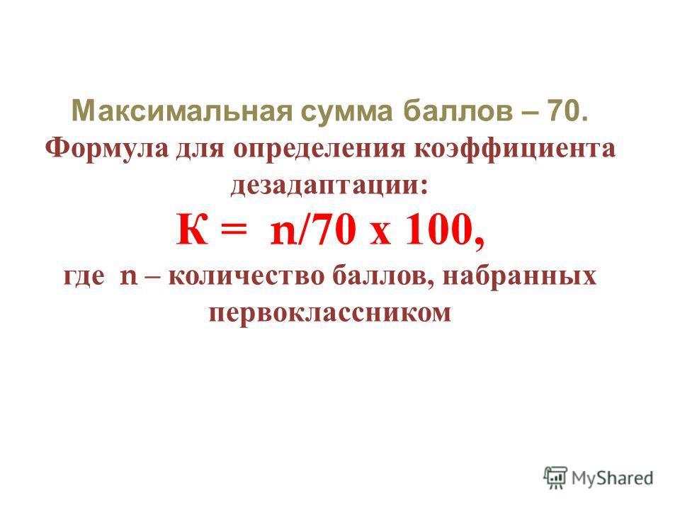 Максимальная сумма баллов – 70. Формула для определения коэффициента дезадаптации : К = n/70 х 100, где n – количество баллов, набранных первоклассником
