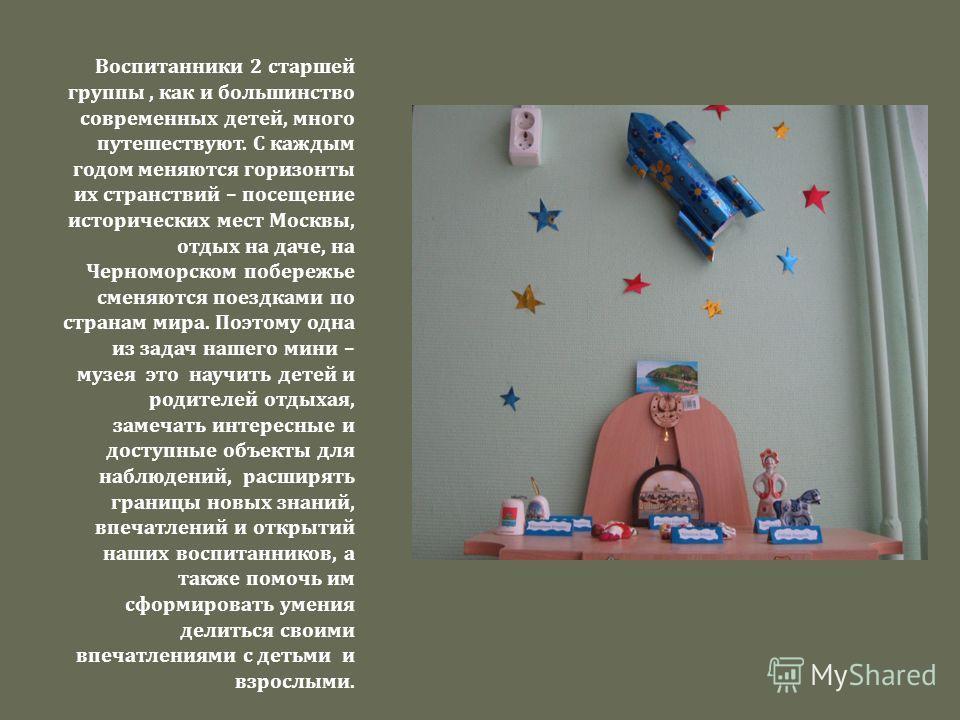 Воспитанники 2 старшей группы, как и большинство современных детей, много путешествуют. С каждым годом меняются горизонты их странствий – посещение исторических мест Москвы, отдых на даче, на Черноморском побережье сменяются поездками по странам мира