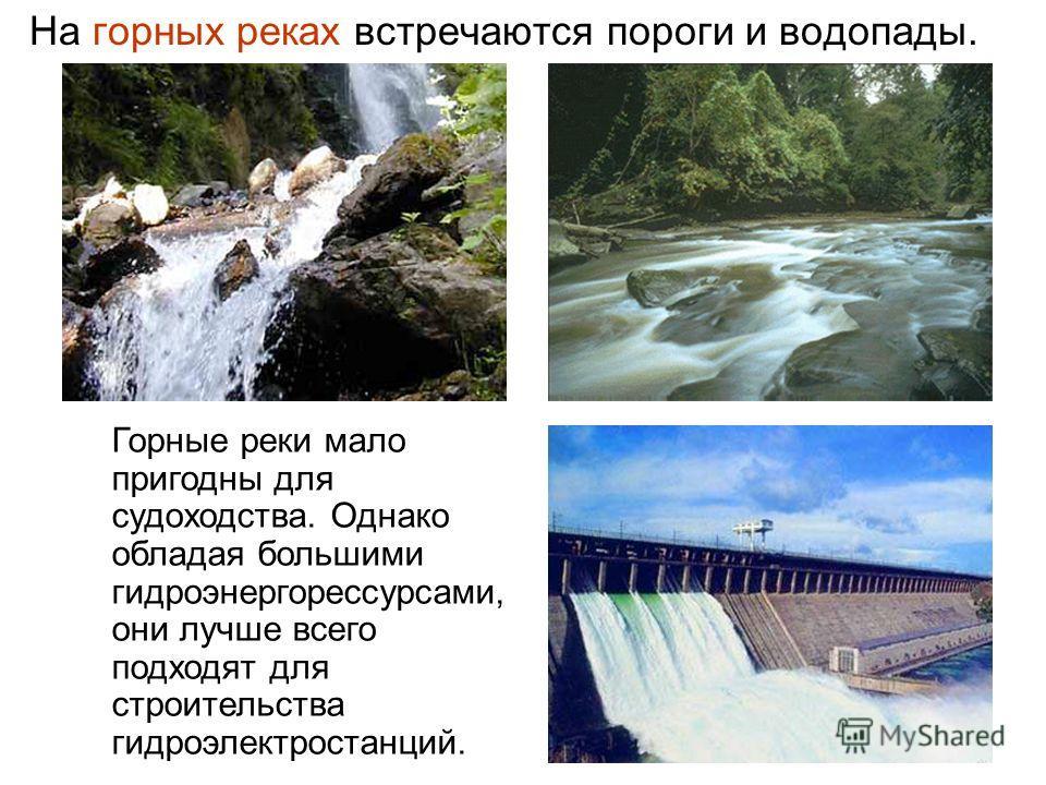 На горных реках встречаются пороги и водопады. Горные реки мало пригодны для судоходства. Однако обладая большими гидроэнергорессурсами, они лучше всего подходят для строительства гидроэлектростанций.