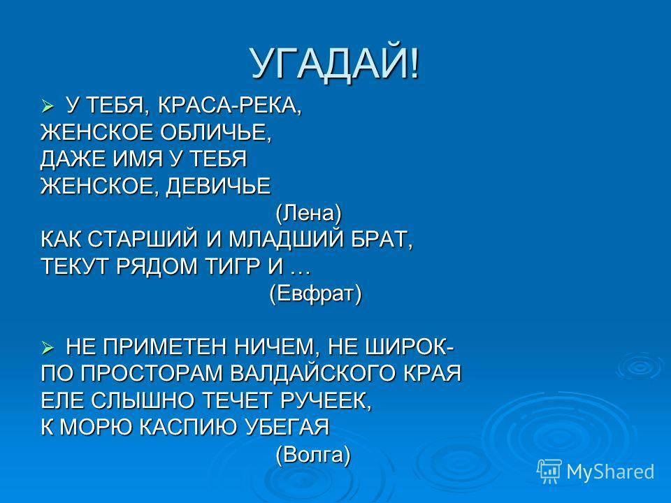 УГАДАЙ! У ТЕБЯ, КРАСА-РЕКА, У ТЕБЯ, КРАСА-РЕКА, ЖЕНСКОЕ ОБЛИЧЬЕ, ДАЖЕ ИМЯ У ТЕБЯ ЖЕНСКОЕ, ДЕВИЧЬЕ (Лена) (Лена) КАК СТАРШИЙ И МЛАДШИЙ БРАТ, ТЕКУТ РЯДОМ ТИГР И … (Евфрат) (Евфрат) НЕ ПРИМЕТЕН НИЧЕМ, НЕ ШИРОК- НЕ ПРИМЕТЕН НИЧЕМ, НЕ ШИРОК- ПО ПРОСТОРАМ