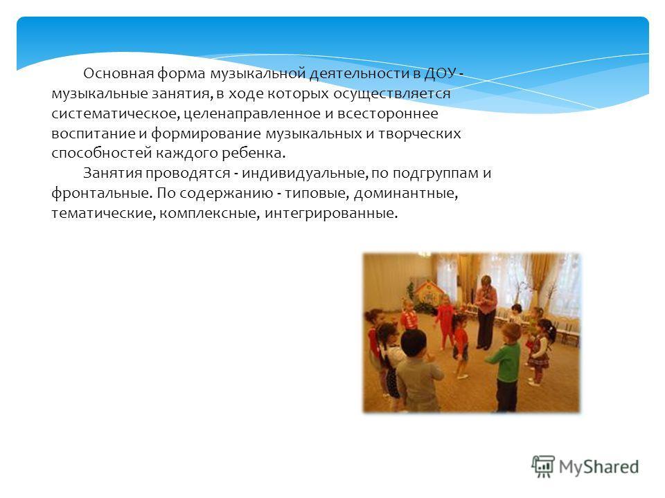 Основная форма музыкальной деятельности в ДОУ - музыкальные занятия, в ходе которых осуществляется систематическое, целенаправленное и всестороннее воспитание и формирование музыкальных и творческих способностей каждого ребенка. Занятия проводятся -