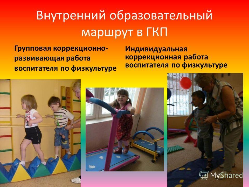 Внутренний образовательный маршрут в ГКП Групповая коррекционно- развивающая работа воспитателя по физкультуре Индивидуальная коррекционная работа воспитателя по физкультуре