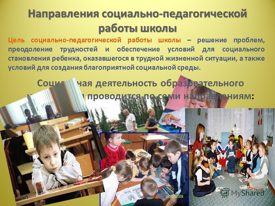 Направления социально-педагогической работы школы Цель социально-педагогической работы школы – решение проблем, преодоление трудностей и обеспечение условий для социального становления ребенка, оказавшегося в трудной жизненной ситуации, а также услов