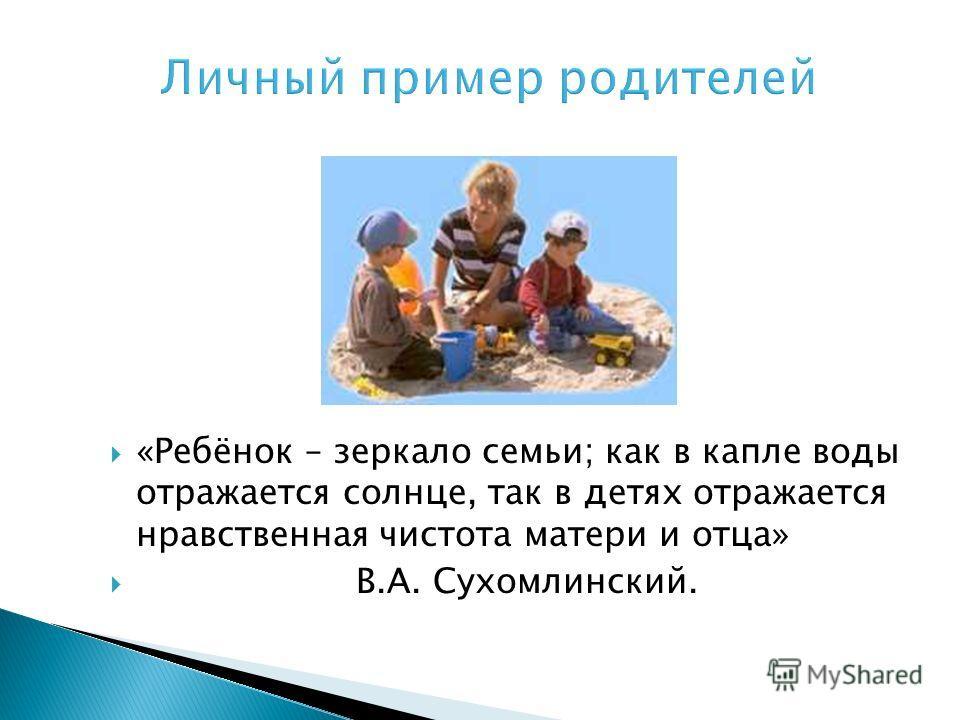 «Ребёнок – зеркало семьи; как в капле воды отражается солнце, так в детях отражается нравственная чистота матери и отца» В.А. Сухомлинский.