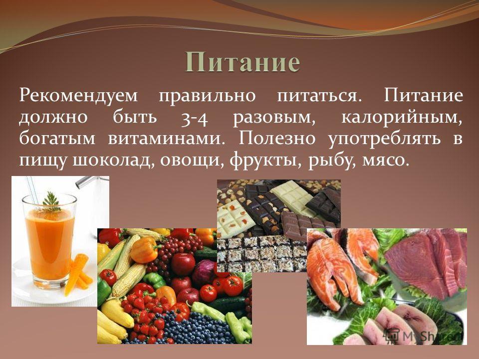 Рекомендуем правильно питаться. Питание должно быть 3-4 разовым, калорийным, богатым витаминами. Полезно употреблять в пищу шоколад, овощи, фрукты, рыбу, мясо.
