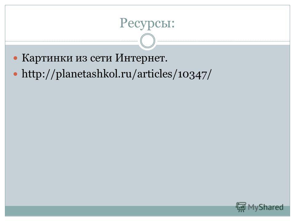 Ресурсы: Картинки из сети Интернет. http://planetashkol.ru/articles/10347/