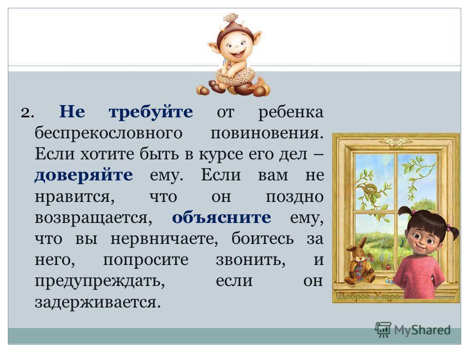 2. Не требуйте от ребенка беспрекословного повиновения. Если хотите быть в курсе его дел – доверяйте ему. Если вам не нравится, что он поздно возвращается, объясните ему, что вы нервничаете, боитесь за него, попросите звонить, и предупреждать, если о