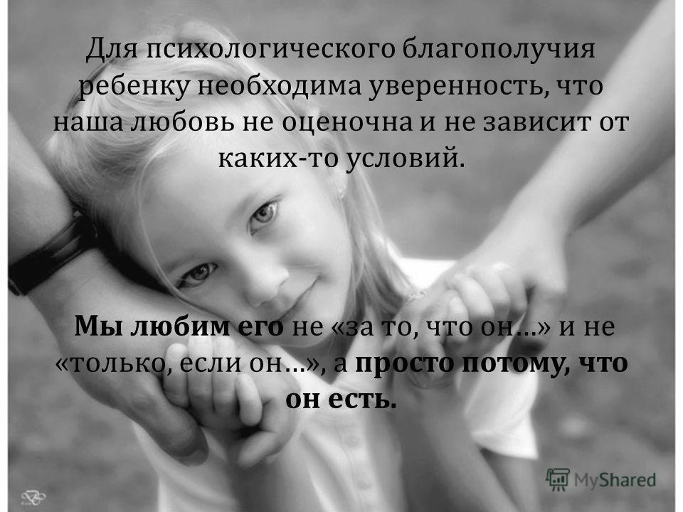 Для психологического благополучия ребенку необходима уверенность, что наша любовь не оценочна и не зависит от каких - то условий. Мы любим его не « за то, что он …» и не « только, если он …», а просто потому, что он есть.