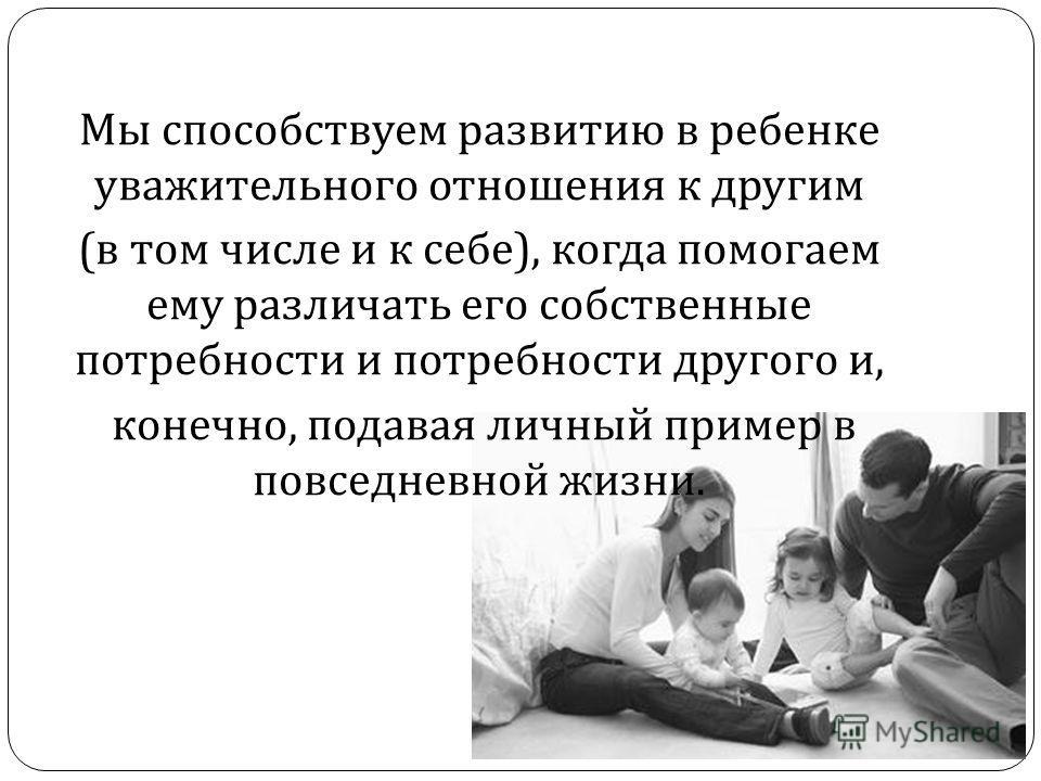Мы способствуем развитию в ребенке уважительного отношения к другим ( в том числе и к себе ), когда помогаем ему различать его собственные потребности и потребности другого и, конечно, подавая личный пример в повседневной жизни.