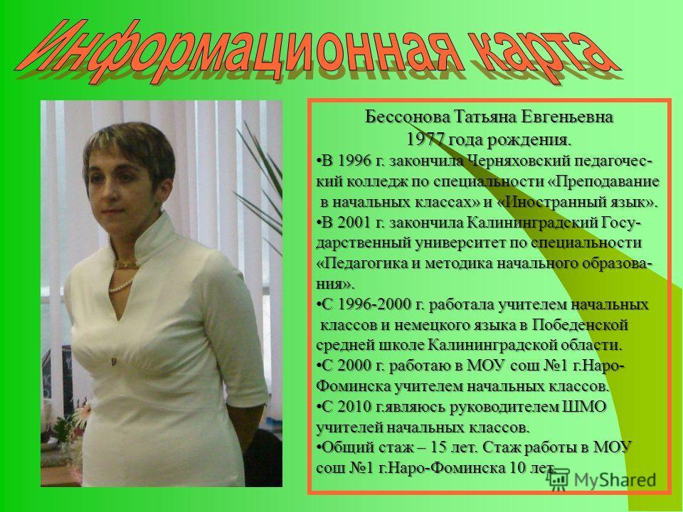 Бессонова Татьяна Евгеньевна 1977 года рождения. В 1996 г. закончила Черняховский педагочес- В 1996 г. закончила Черняховский педагочес- кий колледж по специальности «Преподавание в начальных классах» и «Иностранный язык». в начальных классах» и «Ино