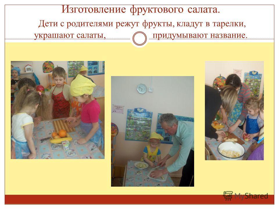 Изготовление фруктового салата. Дети с родителями режут фрукты, кладут в тарелки, украшают салаты, придумывают название.