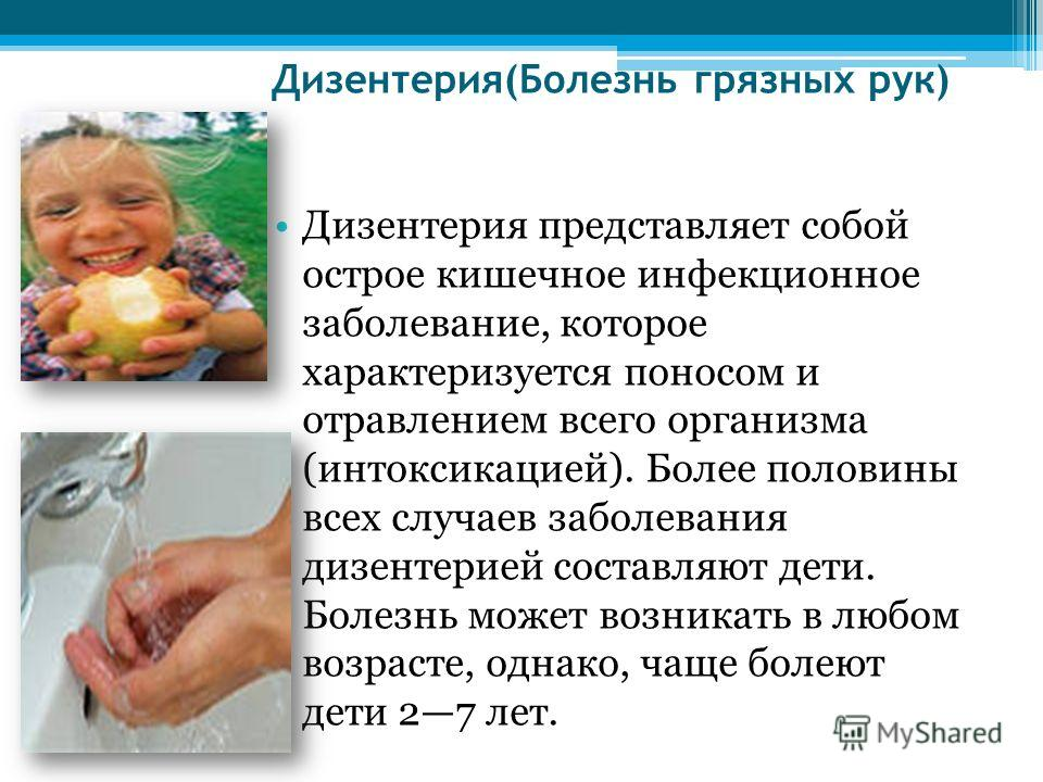 Дизентерия(Болезнь грязных рук) Дизентерия представляет собой острое кишечное инфекционное заболевание, которое характеризуется поносом и отравлением всего организма (интоксикацией). Более половины всех случаев заболевания дизентерией составляют дети