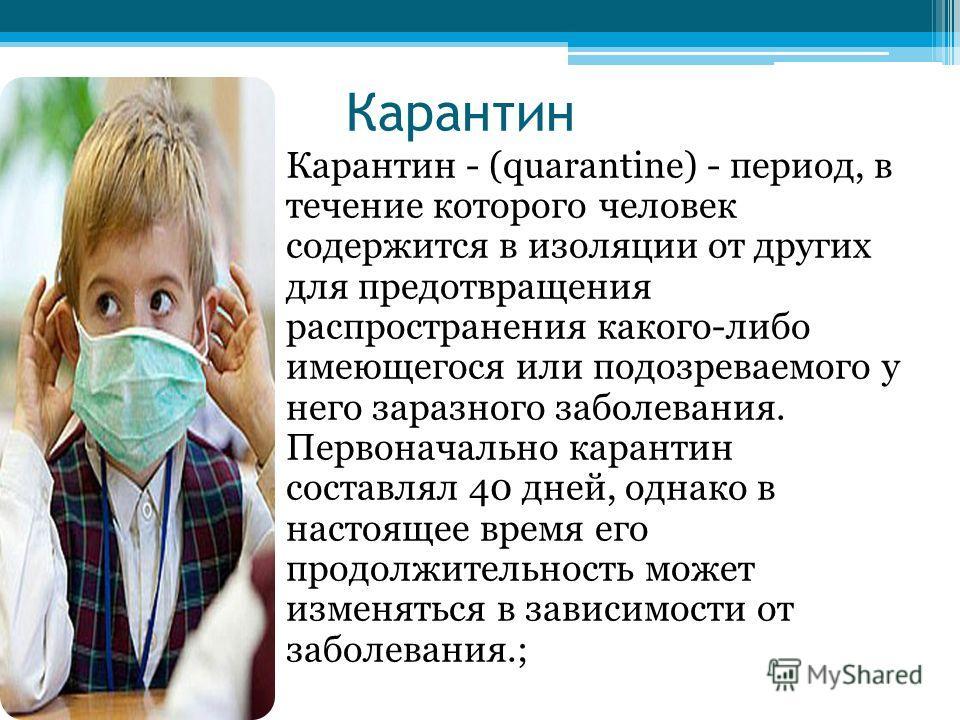 Карантин Карантин - (quarantine) - период, в течение которого человек содержится в изоляции от других для предотвращения распространения какого-либо имеющегося или подозреваемого у него заразного заболевания. Первоначально карантин составлял 40 дней,