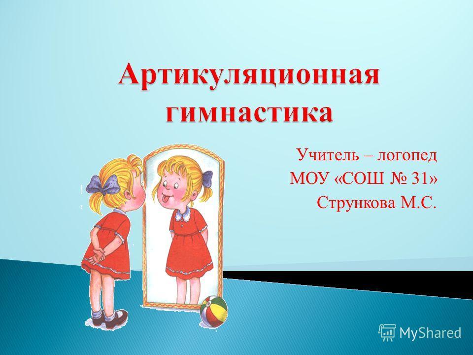 Учитель – логопед МОУ «СОШ 31» Стрункова М.С.