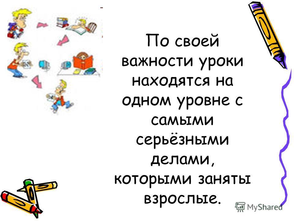 По своей важности уроки находятся на одном уровне с самыми серьёзными делами, которыми заняты взрослые.