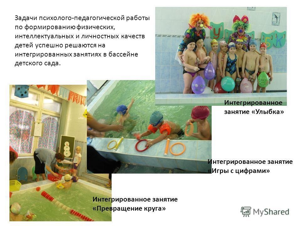 Задачи психолого-педагогической работы по формированию физических, интеллектуальных и личностных качеств детей успешно решаются на интегрированных занятиях в бассейне детского сада. Интегрированное занятие «Улыбка» Интегрированное занятие «Игры с циф