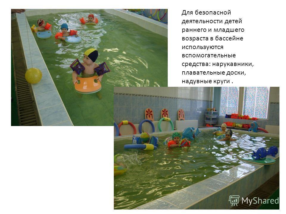 Для безопасной деятельности детей раннего и младшего возраста в бассейне используются вспомогательные средства: нарукавники, плавательные доски, надувные круги.