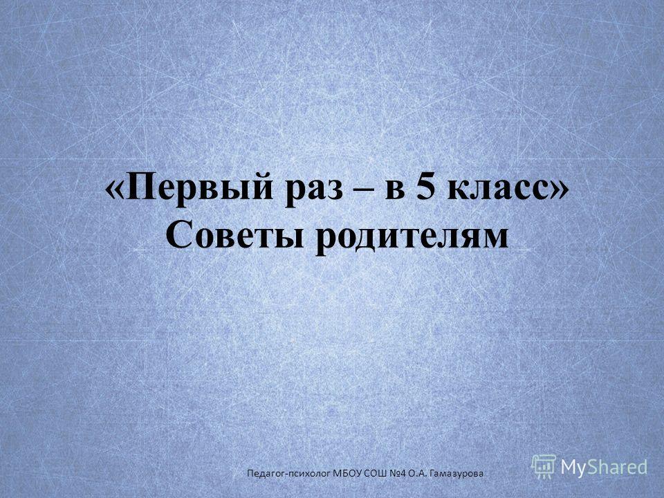 «Первый раз – в 5 класс» Советы родителям Педагог-психолог МБОУ СОШ 4 О.А. Гамазурова