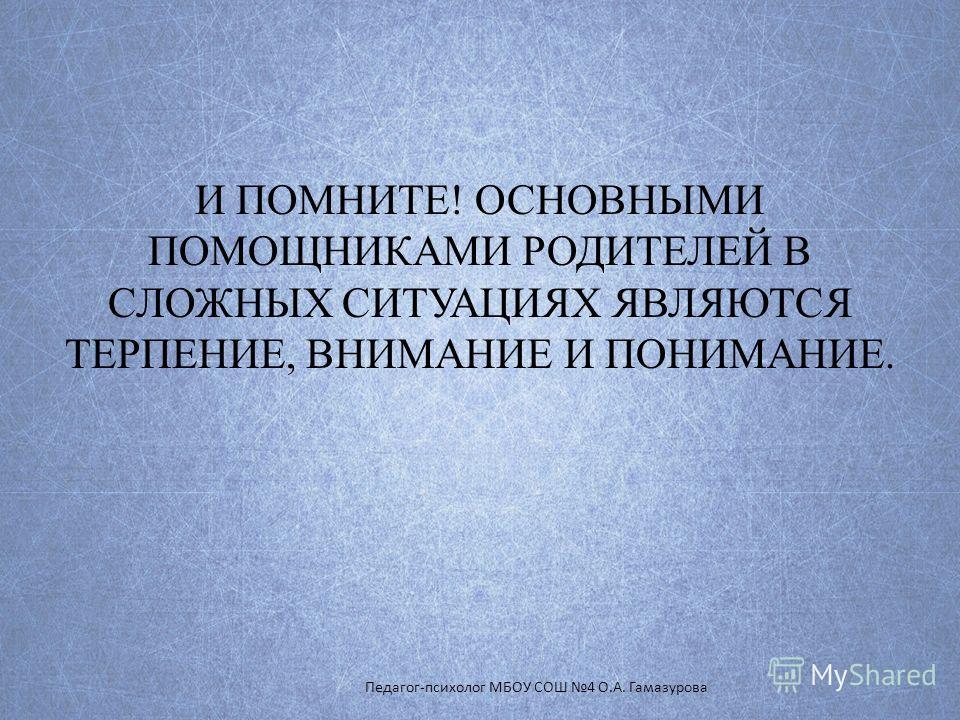 И ПОМНИТЕ! ОСНОВНЫМИ ПОМОЩНИКАМИ РОДИТЕЛЕЙ В СЛОЖНЫХ СИТУАЦИЯХ ЯВЛЯЮТСЯ ТЕРПЕНИЕ, ВНИМАНИЕ И ПОНИМАНИЕ. Педагог-психолог МБОУ СОШ 4 О.А. Гамазурова