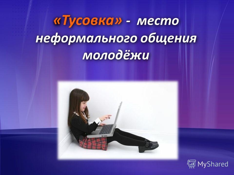 « «Тусовка» - место неформального общения молодёжи