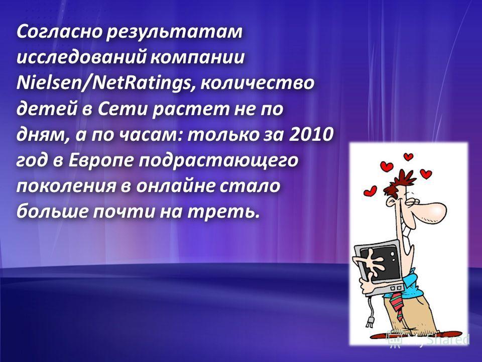 Согласно результатам исследований компании Nielsen/NetRatings, количество детей в Сети растет не по дням, а по часам: только за 2010 год в Европе подрастающего поколения в онлайне стало больше почти на треть.