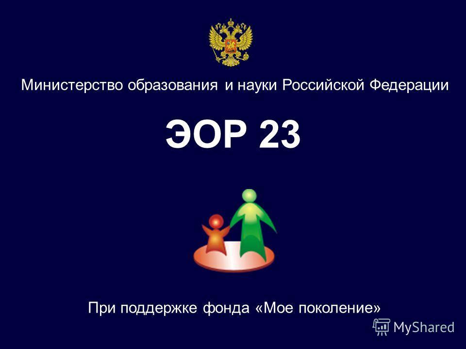 ЭОР 23 Министерство образования и науки Российской Федерации При поддержке фонда «Мое поколение»
