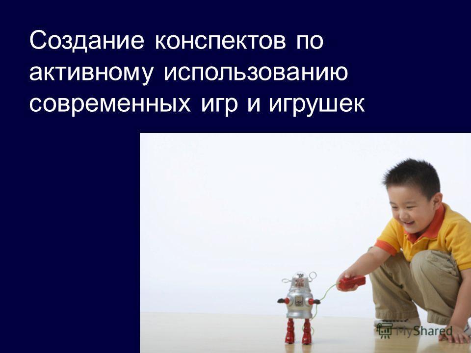 Создание конспектов по активному использованию современных игр и игрушек